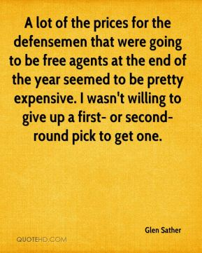Glen Sather - A lot of the prices for the defensemen that were going to be free agents at the end of the year seemed to be pretty expensive. I wasn't willing to give up a first- or second-round pick to get one.