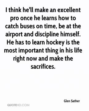 Glen Sather - I think he'll make an excellent pro once he learns how to catch buses on time, be at the airport and discipline himself. He has to learn hockey is the most important thing in his life right now and make the sacrifices.