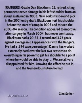 Glen Sather - [RANGERS: Goalie Dan Blackburn, 22, retired, citing permanent nerve damage in his left shoulder from an injury sustained in 2003. New York's first-round pick in the 2001 entry draft, Blackburn hurt his shoulder before the start of camp in 2003 and missed the 2003-04 season. His condition appeared to improve after surgery in March 2004, but never went away. Blackburn had a 20-32-4 record and 3.22 goals-against average in 63 appearances with the Rangers. He had a .894 save percentage.] Danny has worked extremely hard over the last two seasons to do everything in his power to get his shoulder to a point where he would be able to play, ... We are all very disappointed for him, knowing the effort he put in and the tremendous future he had.