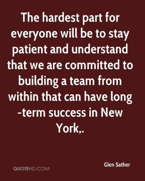 The hardest part for everyone will be to stay patient and understand that we are committed to building a team from within that can have long-term success in New York.