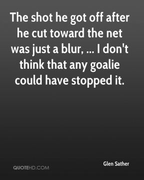 Glen Sather - The shot he got off after he cut toward the net was just a blur, ... I don't think that any goalie could have stopped it.