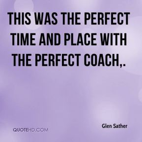 Glen Sather - This was the perfect time and place with the perfect coach.