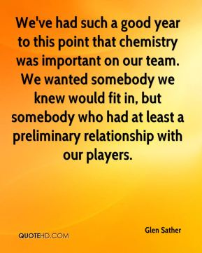 We've had such a good year to this point that chemistry was important on our team. We wanted somebody we knew would fit in, but somebody who had at least a preliminary relationship with our players.
