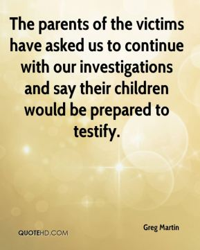 Greg Martin - The parents of the victims have asked us to continue with our investigations and say their children would be prepared to testify.