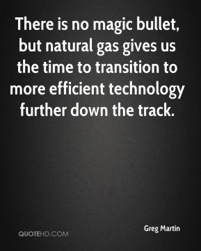 Greg Martin - There is no magic bullet, but natural gas gives us the time to transition to more efficient technology further down the track.