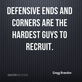 Defensive ends and corners are the hardest guys to recruit.