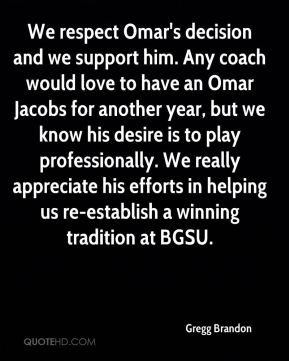 We respect Omar's decision and we support him. Any coach would love to have an Omar Jacobs for another year, but we know his desire is to play professionally. We really appreciate his efforts in helping us re-establish a winning tradition at BGSU.
