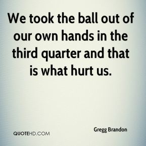 We took the ball out of our own hands in the third quarter and that is what hurt us.