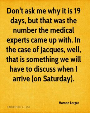 Don't ask me why it is 19 days, but that was the number the medical experts came up with. In the case of Jacques, well, that is something we will have to discuss when I arrive (on Saturday).