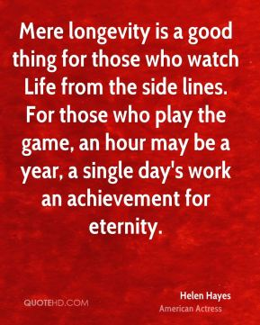 Mere longevity is a good thing for those who watch Life from the side lines. For those who play the game, an hour may be a year, a single day's work an achievement for eternity.