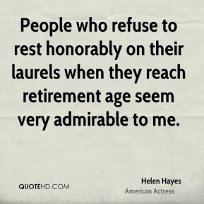 People who refuse to rest honorably on their laurels when they reach retirement age seem very admirable to me.
