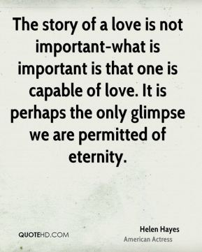 The story of a love is not important-what is important is that one is capable of love. It is perhaps the only glimpse we are permitted of eternity.