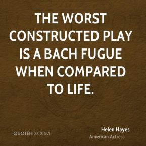 The worst constructed play is a Bach fugue when compared to life.