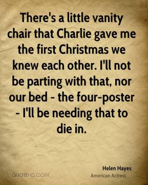 There's a little vanity chair that Charlie gave me the first Christmas we knew each other. I'll not be parting with that, nor our bed - the four-poster - I'll be needing that to die in.