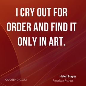 I cry out for order and find it only in art.