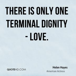 There is only one terminal dignity - love.