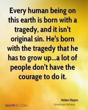 Helen Hayes - Every human being on this earth is born with a tragedy, and it isn't original sin. He's born with the tragedy that he has to grow up...a lot of people don't have the courage to do it.