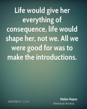 Life would give her everything of consequence, life would shape her, not we. All we were good for was to make the introductions.