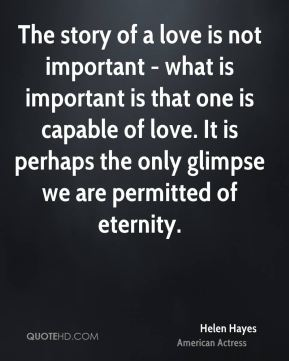 The story of a love is not important - what is important is that one is capable of love. It is perhaps the only glimpse we are permitted of eternity.