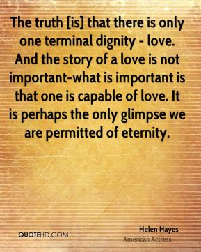 The truth [is] that there is only one terminal dignity - love. And the story of a love is not important-what is important is that one is capable of love. It is perhaps the only glimpse we are permitted of eternity.