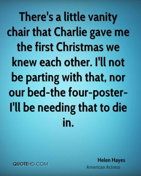 Helen Hayes - There's a little vanity chair that Charlie gave me the first Christmas we knew each other. I'll not be parting with that, nor our bed-the four-poster-I'll be needing that to die in.