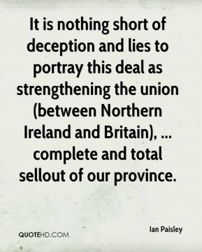 Ian Paisley - It is nothing short of deception and lies to portray this deal as strengthening the union (between Northern Ireland and Britain), ... complete and total sellout of our province.