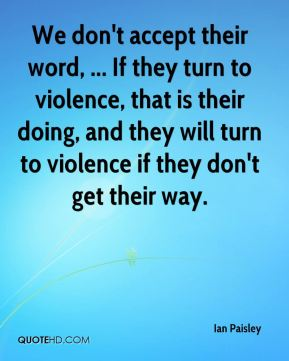 We don't accept their word, ... If they turn to violence, that is their doing, and they will turn to violence if they don't get their way.