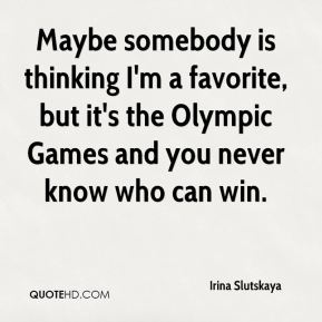 Irina Slutskaya - Maybe somebody is thinking I'm a favorite, but it's the Olympic Games and you never know who can win.