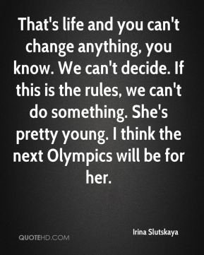 Irina Slutskaya - That's life and you can't change anything, you know. We can't decide. If this is the rules, we can't do something. She's pretty young. I think the next Olympics will be for her.