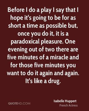 Before I do a play I say that I hope it's going to be for as short a time as possible but, once you do it, it is a paradoxical pleasure. One evening out of two there are five minutes of a miracle and for those five minutes you want to do it again and again. It's like a drug.
