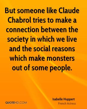 But someone like Claude Chabrol tries to make a connection between the society in which we live and the social reasons which make monsters out of some people.