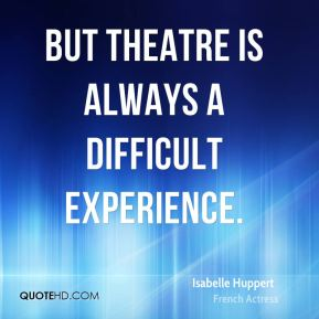 But theatre is always a difficult experience.