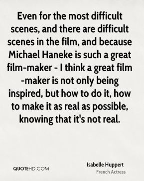 Isabelle Huppert - Even for the most difficult scenes, and there are difficult scenes in the film, and because Michael Haneke is such a great film-maker - I think a great film-maker is not only being inspired, but how to do it, how to make it as real as possible, knowing that it's not real.
