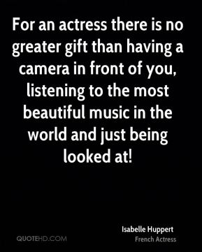 For an actress there is no greater gift than having a camera in front of you, listening to the most beautiful music in the world and just being looked at!