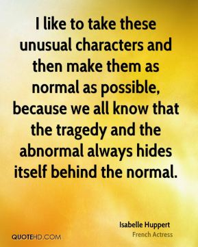 I like to take these unusual characters and then make them as normal as possible, because we all know that the tragedy and the abnormal always hides itself behind the normal.