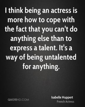 I think being an actress is more how to cope with the fact that you can't do anything else than to express a talent. It's a way of being untalented for anything.