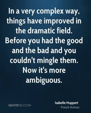 In a very complex way, things have improved in the dramatic field. Before you had the good and the bad and you couldn't mingle them. Now it's more ambiguous.