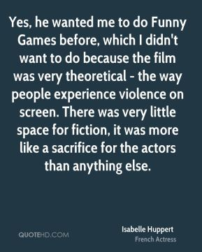 Isabelle Huppert - Yes, he wanted me to do Funny Games before, which I didn't want to do because the film was very theoretical - the way people experience violence on screen. There was very little space for fiction, it was more like a sacrifice for the actors than anything else.