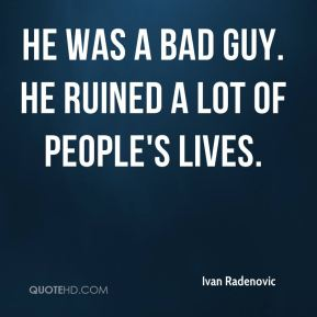 Ivan Radenovic - He was a bad guy. He ruined a lot of people's lives.