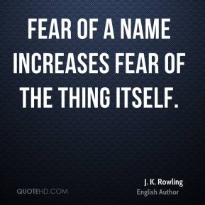 J. K. Rowling - Fear of a name increases fear of the thing itself.