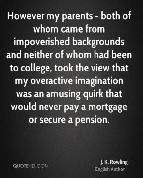 However my parents - both of whom came from impoverished backgrounds and neither of whom had been to college, took the view that my overactive imagination was an amusing quirk that would never pay a mortgage or secure a pension.