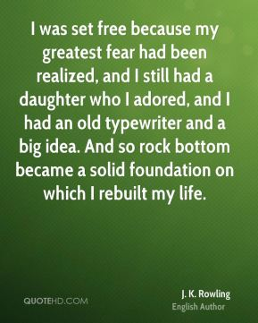 I was set free because my greatest fear had been realized, and I still had a daughter who I adored, and I had an old typewriter and a big idea. And so rock bottom became a solid foundation on which I rebuilt my life.
