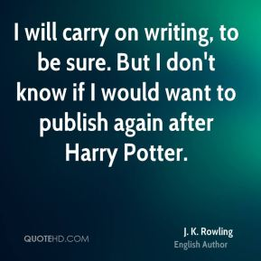 J. K. Rowling - I will carry on writing, to be sure. But I don't know if I would want to publish again after Harry Potter.