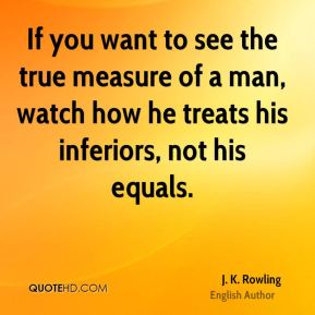 J. K. Rowling - If you want to see the true measure of a man, watch how he treats his inferiors, not his equals.