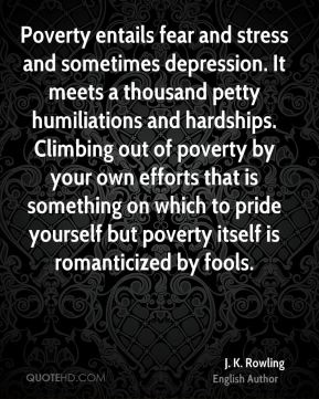 Poverty entails fear and stress and sometimes depression. It meets a thousand petty humiliations and hardships. Climbing out of poverty by your own efforts that is something on which to pride yourself but poverty itself is romanticized by fools.