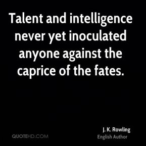 J. K. Rowling - Talent and intelligence never yet inoculated anyone against the caprice of the fates.
