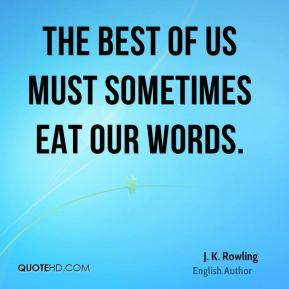 The best of us must sometimes eat our words.