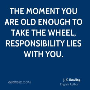 The moment you are old enough to take the wheel, responsibility lies with you.