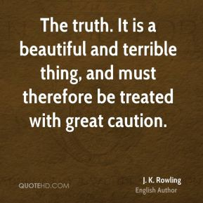 J. K. Rowling - The truth. It is a beautiful and terrible thing, and must therefore be treated with great caution.