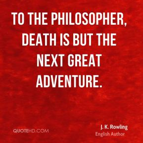 To the philosopher, death is but the next great adventure.
